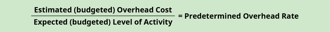 Formula: Estimated (budgeted) Overhead Cost divided by Expected (budgeted) Level of Activity equals Predetermined Overhead Rate.