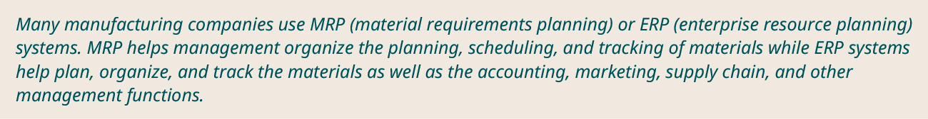 Many manufacturing companies use MRP (material requirements planning) or ERP (enterprise resource planning) systems.